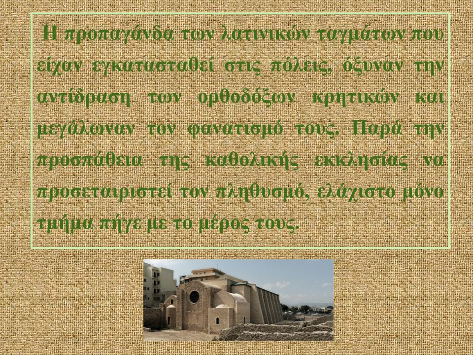 Η προπαγάνδα των λατινικών ταγμάτων που είχαν εγκατασταθεί στις πόλεις, όξυναν την αντίδραση των ορθοδόξων κρητικών και μεγάλωναν τον φανατισμό τους.