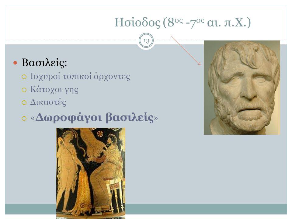 Ησίοδος (8 ος -7 ος αι. π.Χ.) Βασιλείς:  Ισχυροί τοπικοί άρχοντες  Κάτοχοι γης  Δικαστές  « Δωροφάγοι βασιλείς » 13