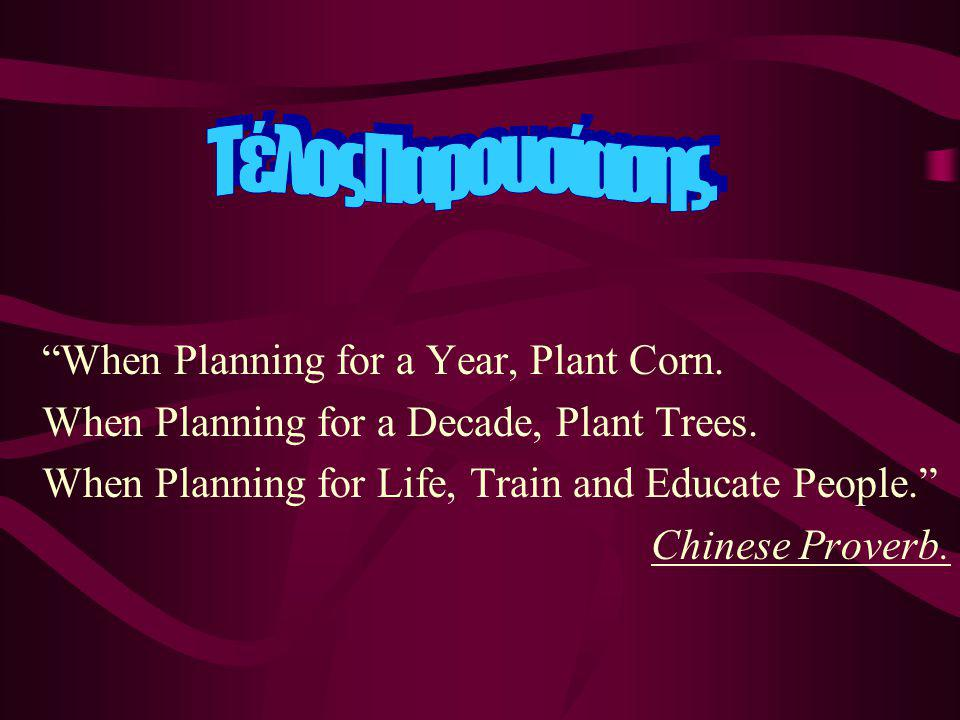 """""""When Planning for a Year, Plant Corn. When Planning for a Decade, Plant Trees. When Planning for Life, Train and Educate People."""" Chinese Proverb."""