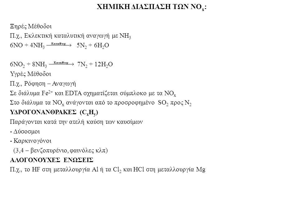 ΧΗΜΙΚΗ ΔΙΑΣΠΑΣΗ ΤΩΝ NO x : Ξηρές Μέθοδοι Π.χ., Εκλεκτική καταλυτική αναγωγή με ΝΗ 3 6ΝΟ + 4ΝΗ 3 5Ν 2 + 6Η 2 Ο 6ΝΟ 2 + 8ΝΗ 3 7Ν 2 + 12Η 2 Ο Υγρές Μέθοδ