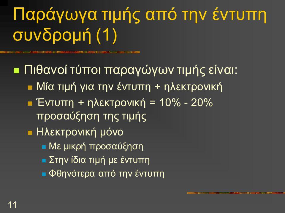 11 Παράγωγα τιμής από την έντυπη συνδρομή (1) Πιθανοί τύποι παραγώγων τιμής είναι: Μία τιμή για την έντυπη + ηλεκτρονική Έντυπη + ηλεκτρονική = 10% - 20% προσαύξηση της τιμής Ηλεκτρονική μόνο Με μικρή προσαύξηση Στην ίδια τιμή με έντυπη Φθηνότερα από την έντυπη