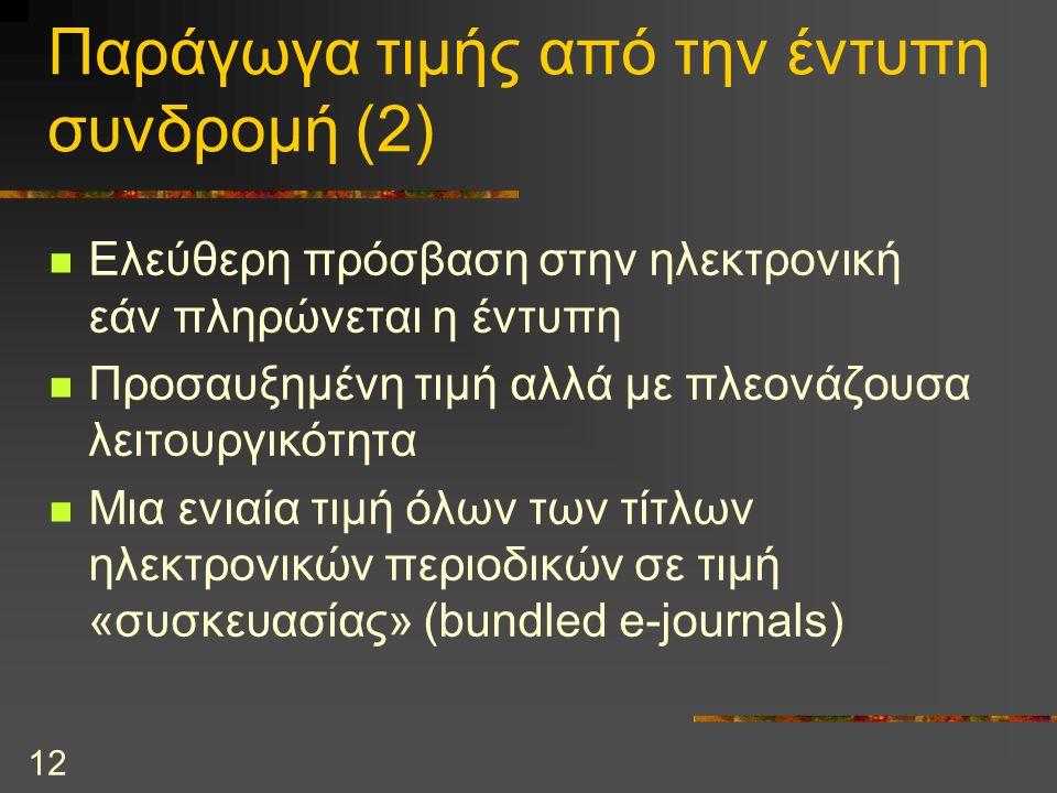 12 Παράγωγα τιμής από την έντυπη συνδρομή (2) Ελεύθερη πρόσβαση στην ηλεκτρονική εάν πληρώνεται η έντυπη Προσαυξημένη τιμή αλλά με πλεονάζουσα λειτουργικότητα Μια ενιαία τιμή όλων των τίτλων ηλεκτρονικών περιοδικών σε τιμή «συσκευασίας» (bundled e-journals)