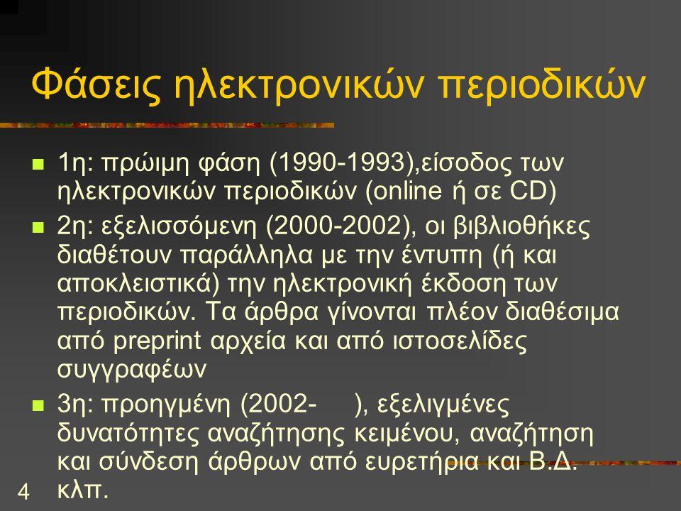4 Φάσεις ηλεκτρονικών περιοδικών 1η: πρώιμη φάση (1990-1993),είσοδος των ηλεκτρονικών περιοδικών (online ή σε CD) 2η: εξελισσόμενη (2000-2002), οι βιβλιοθήκες διαθέτουν παράλληλα με την έντυπη (ή και αποκλειστικά) την ηλεκτρονική έκδοση των περιοδικών.