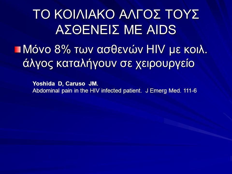 ΤΟ ΚΟΙΛΙΑΚΟ ΑΛΓΟΣ ΤΟΥΣ ΑΣΘΕΝΕΙΣ ΜΕ AIDS Μόνο 8% των ασθενών HIV με κοιλ. άλγος καταλήγουν σε χειρουργείο Yoshida D, Caruso JM. Abdominal pain in the H