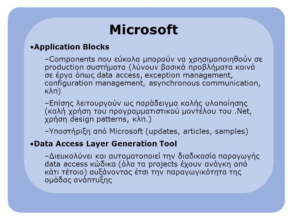 Microsoft Application Blocks –Components που εύκολα μπορούν να χρησιμοποιηθούν σε production συστήματα (λύνουν βασικά προβλήματα κοινά σε έργα όπως data access, exception management, configuration management, asynchronous communication, κλπ) –Επίσης λειτουργούν ως παράδειγμα καλής υλοποίησης (καλή χρήση του προγραμματιστικού μοντέλου του.Net, χρήση design patterns, κλπ.) –Υποστήριξη από Microsoft (updates, articles, samples) Data Access Layer Generation Tool –Διευκολύνει και αυτοματοποιεί την διαδικασία παραγωγής data access κώδικα (όλα τα projects έχουν ανάγκη από κάτι τέτοιο) αυξάνοντας έτσι την παραγωγικότητα της ομάδας ανάπτυξης