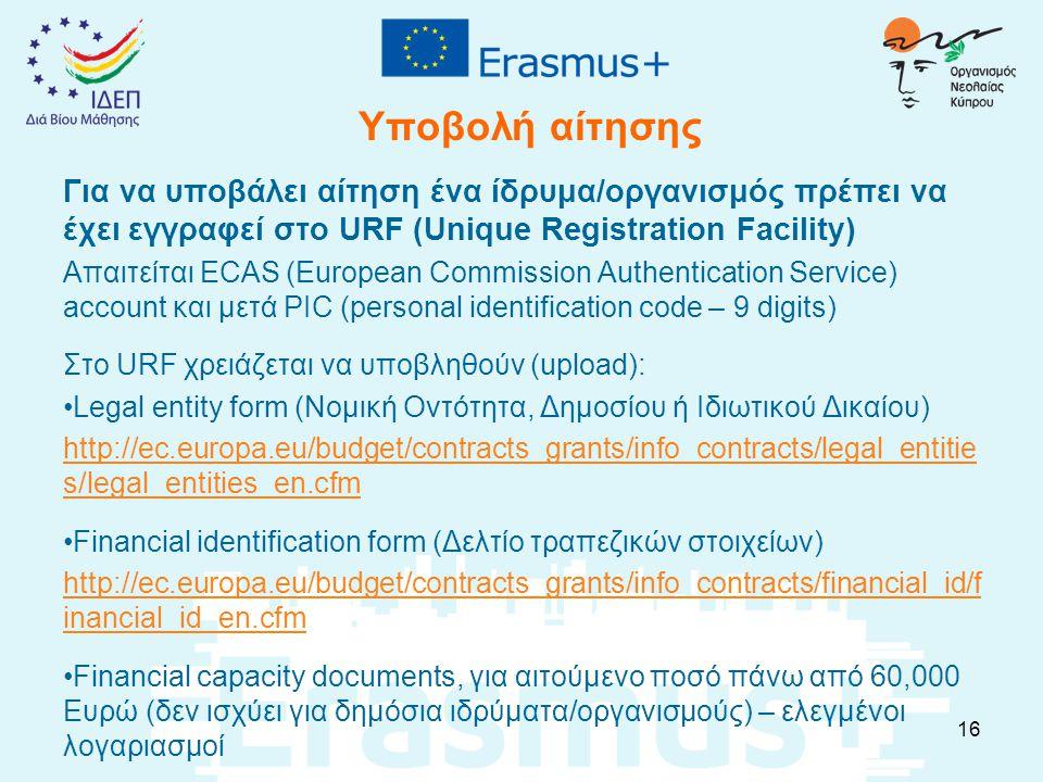 Υποβολή αίτησης Για να υποβάλει αίτηση ένα ίδρυμα/οργανισμός πρέπει να έχει εγγραφεί στο URF (Unique Registration Facility) Απαιτείται ECAS (European Commission Authentication Service) account και μετά PIC (personal identification code – 9 digits) Στο URF χρειάζεται να υποβληθούν (upload): Legal entity form (Νομική Οντότητα, Δημοσίου ή Ιδιωτικού Δικαίου) http://ec.europa.eu/budget/contracts_grants/info_contracts/legal_entitie s/legal_entities_en.cfm Financial identification form (Δελτίο τραπεζικών στοιχείων) http://ec.europa.eu/budget/contracts_grants/info_contracts/financial_id/f inancial_id_en.cfm Financial capacity documents, για αιτούμενο ποσό πάνω από 60,000 Ευρώ (δεν ισχύει για δημόσια ιδρύματα/οργανισμούς) – ελεγμένοι λογαριασμοί 16
