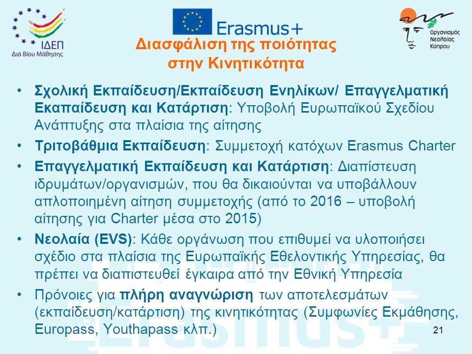 Διασφάλιση της ποιότητας στην Κινητικότητα Σχολική Εκπαίδευση/Εκπαίδευση Ενηλίκων/ Επαγγελματική Εκαπαίδευση και Κατάρτιση: Υποβολή Ευρωπαϊκού Σχεδίου Ανάπτυξης στα πλαίσια της αίτησης Τριτοβάθμια Εκπαίδευση: Συμμετοχή κατόχων Erasmus Charter Επαγγελματική Εκπαίδευση και Κατάρτιση: Διαπίστευση ιδρυμάτων/οργανισμών, που θα δικαιούνται να υποβάλλουν απλοποιημένη αίτηση συμμετοχής (από το 2016 – υποβολή αίτησης για Charter μέσα στο 2015) Νεολαία (EVS): Κάθε οργάνωση που επιθυμεί να υλοποιήσει σχέδιο στα πλαίσια της Ευρωπαϊκής Εθελοντικής Υπηρεσίας, θα πρέπει να διαπιστευθεί έγκαιρα από την Εθνική Υπηρεσία Πρόνοιες για πλήρη αναγνώριση των αποτελεσμάτων (εκπαίδευση/κατάρτιση) της κινητικότητας (Συμφωνίες Εκμάθησης, Europass, Youthapass κλπ.) 21