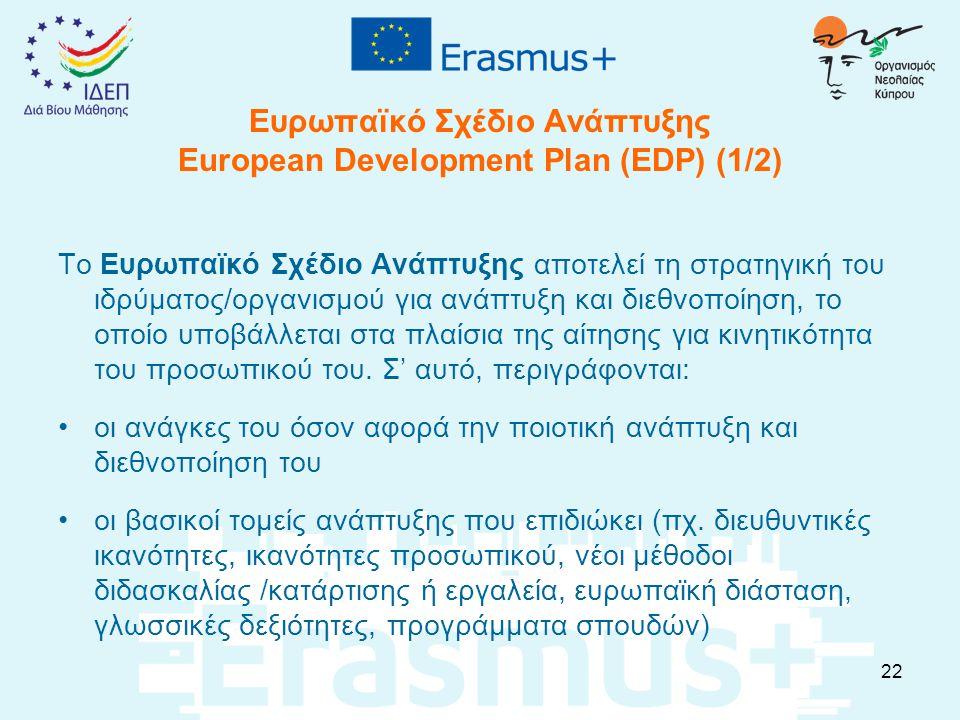 Ευρωπαϊκό Σχέδιο Ανάπτυξης European Development Plan (EDP) (1/2) Το Ευρωπαϊκό Σχέδιο Ανάπτυξης αποτελεί τη στρατηγική του ιδρύματος/οργανισμού για ανάπτυξη και διεθνοποίηση, το οποίο υποβάλλεται στα πλαίσια της αίτησης για κινητικότητα του προσωπικού του.