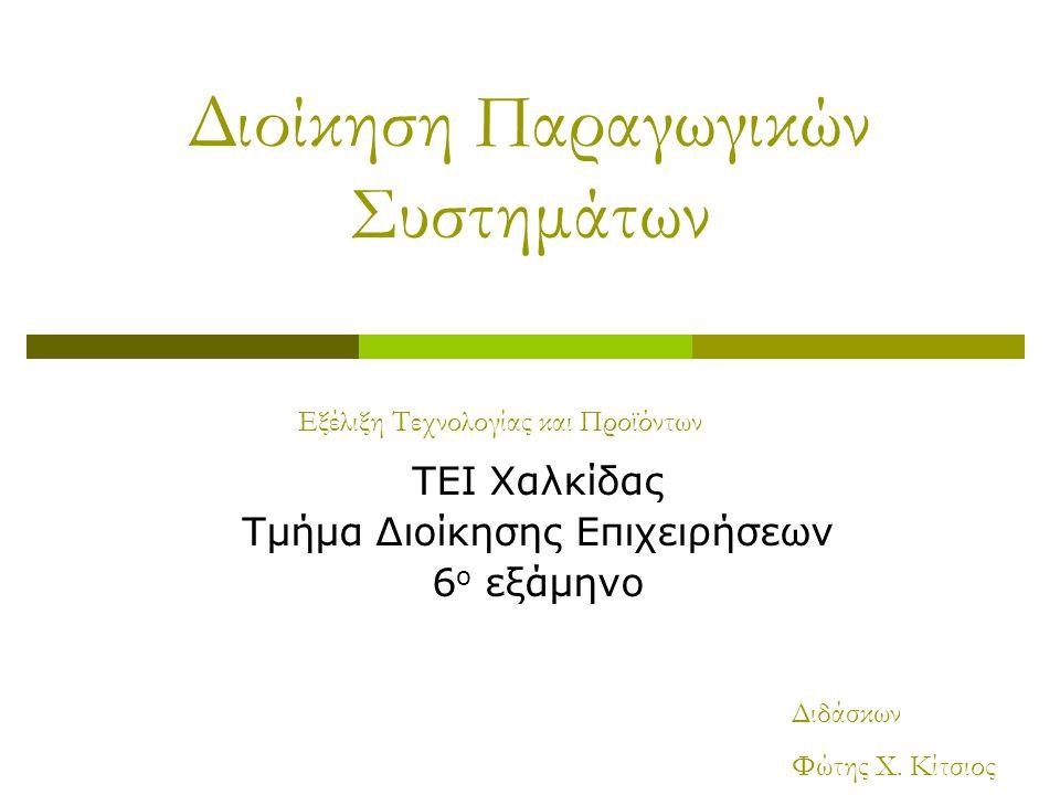Διοίκηση Παραγωγικών Συστημάτων ΤΕΙ Χαλκίδας Τμήμα Διοίκησης Επιχειρήσεων 6 ο εξάμηνο Εξέλιξη Τεχνολογίας και Προϊόντων Διδάσκων Φώτης Χ. Κίτσιος