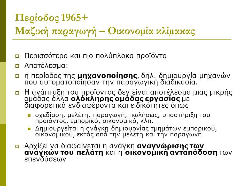 Περίοδος 1965+ Μαζική παραγωγή – Οικονοµία κλίµακας  Περισσότερα και πιο πολύπλοκα προϊόντα  Αποτέλεσµα:  η περίοδος της µηχανοποίησης, δηλ. δηµιου