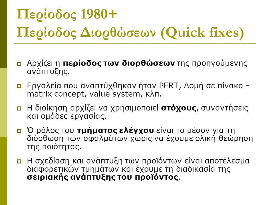 Περίοδος 1980+ Περίοδος Διορθώσεων (Quick fixes)  Αρχίζει η περίοδος των διορθώσεων της προηγούµενης ανάπτυξης.  Εργαλεία που αναπτύχθηκαν ήταν PERT
