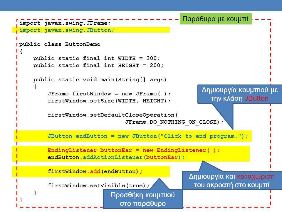 import javax.swing.JFrame; import javax.swing.JButton; public class ButtonDemo { public static final int WIDTH = 300; public static final int HEIGHT = 200; public static void main(String[] args) { JFrame firstWindow = new JFrame( ); firstWindow.setSize(WIDTH, HEIGHT); firstWindow.setDefaultCloseOperation( JFrame.DO_NOTHING_ON_CLOSE); JButton endButton = new JButton( Click to end program. ); EndingListener buttonEar = new EndingListener( ); endButton.addActionListener(buttonEar); firstWindow.add(endButton); firstWindow.setVisible(true); } Δημιουργία και καταχώριση του ακροατή στο κουμπί Παράθυρο με κουμπί Δημιουργία κουμπιού με την κλάση JButton Προσθήκη κουμπιού στο παράθυρο