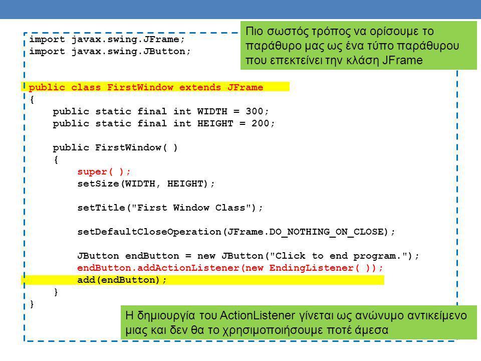 import javax.swing.JFrame; import javax.swing.JButton; public class FirstWindow extends JFrame { public static final int WIDTH = 300; public static final int HEIGHT = 200; public FirstWindow( ) { super( ); setSize(WIDTH, HEIGHT); setTitle( First Window Class ); setDefaultCloseOperation(JFrame.DO_NOTHING_ON_CLOSE); JButton endButton = new JButton( Click to end program. ); endButton.addActionListener(new EndingListener( )); add(endButton); } Πιο σωστός τρόπος να ορίσουμε το παράθυρο μας ως ένα τύπο παράθυρου που επεκτείνει την κλάση JFrame Η δημιουργία του ActionListener γίνεται ως ανώνυμο αντικείμενο μιας και δεν θα το χρησιμοποιήσουμε ποτέ άμεσα