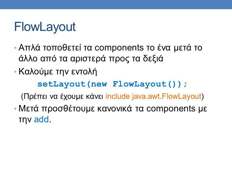 FlowLayout Απλά τοποθετεί τα components το ένα μετά το άλλο από τα αριστερά προς τα δεξιά Καλούμε την εντολή setLayout(new FlowLayout()); (Πρέπει να έχουμε κάνει include java.awt.FlowLayout) Μετά προσθέτουμε κανονικά τα components με την add.