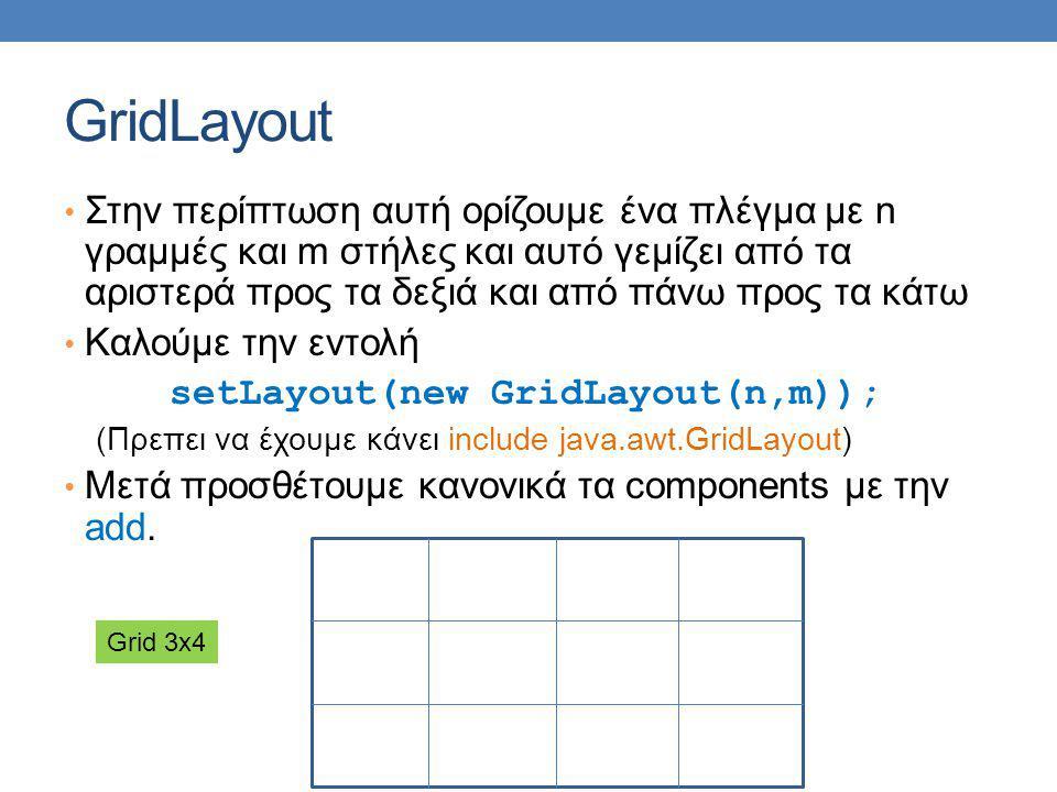 GridLayout Στην περίπτωση αυτή ορίζουμε ένα πλέγμα με n γραμμές και m στήλες και αυτό γεμίζει από τα αριστερά προς τα δεξιά και από πάνω προς τα κάτω Καλούμε την εντολή setLayout(new GridLayout(n,m)); (Πρεπει να έχουμε κάνει include java.awt.GridLayout) Μετά προσθέτουμε κανονικά τα components με την add.