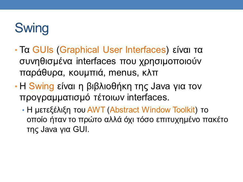 Swing Τα GUIs (Graphical User Interfaces) είναι τα συνηθισμένα interfaces που χρησιμοποιούν παράθυρα, κουμπιά, menus, κλπ H Swing είναι η βιβλιοθήκη της Java για τον προγραμματισμό τέτοιων interfaces.