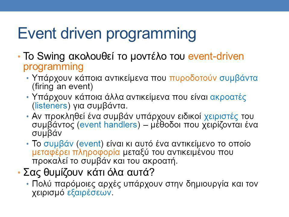 Event driven programming Το Swing ακολουθεί το μοντέλο του event-driven programming Υπάρχουν κάποια αντικείμενα που πυροδοτούν συμβάντα (firing an event) Υπάρχουν κάποια άλλα αντικείμενα που είναι ακροατές (listeners) για συμβάντα.