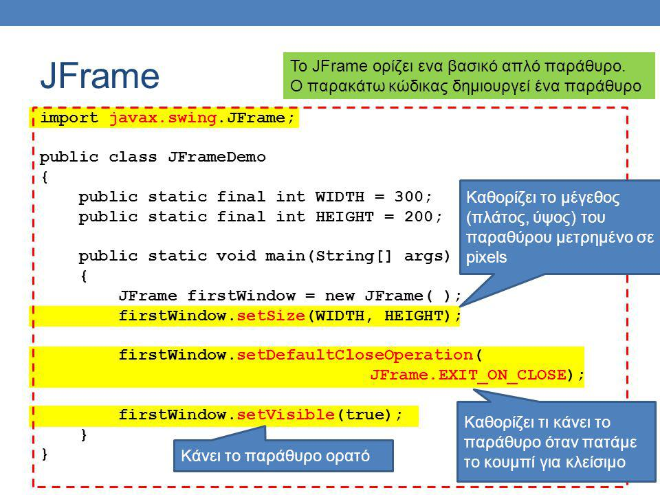 JFrame import javax.swing.JFrame; public class JFrameDemo { public static final int WIDTH = 300; public static final int HEIGHT = 200; public static void main(String[] args) { JFrame firstWindow = new JFrame( ); firstWindow.setSize(WIDTH, HEIGHT); firstWindow.setDefaultCloseOperation( JFrame.EXIT_ON_CLOSE); firstWindow.setVisible(true); } Το JFrame ορίζει ενα βασικό απλό παράθυρο.