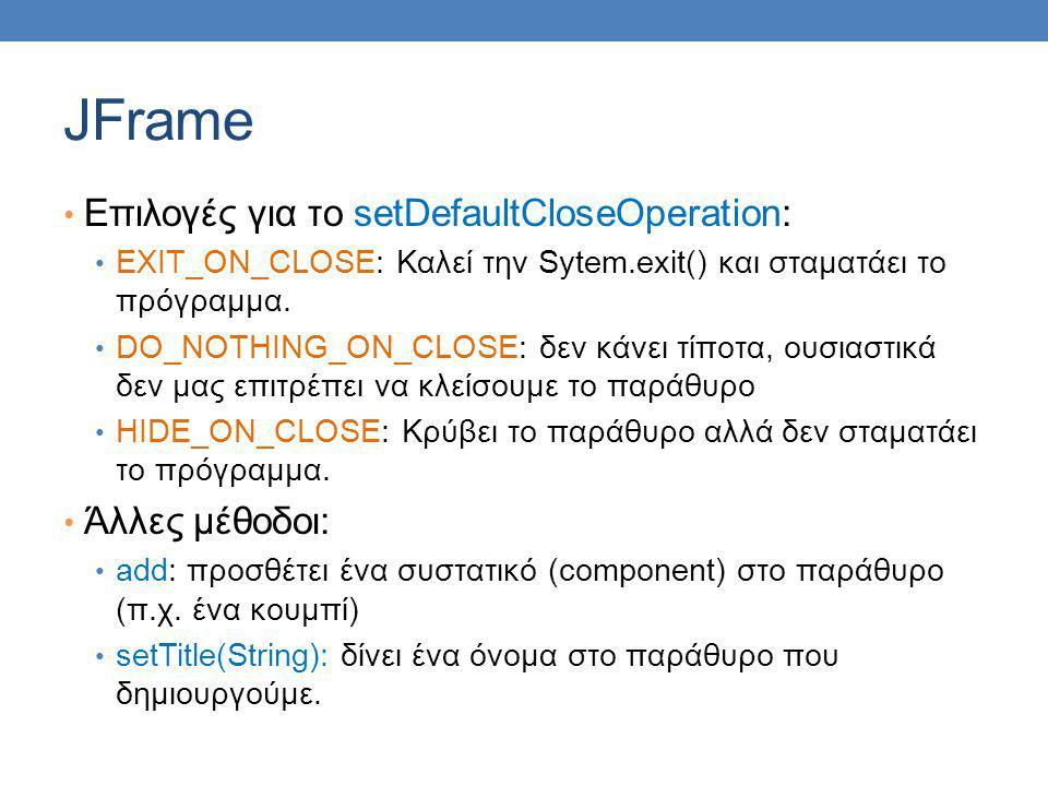 JFrame Επιλογές για το setDefaultCloseOperation: EXIT_ON_CLOSE: Καλεί την Sytem.exit() και σταματάει το πρόγραμμα.
