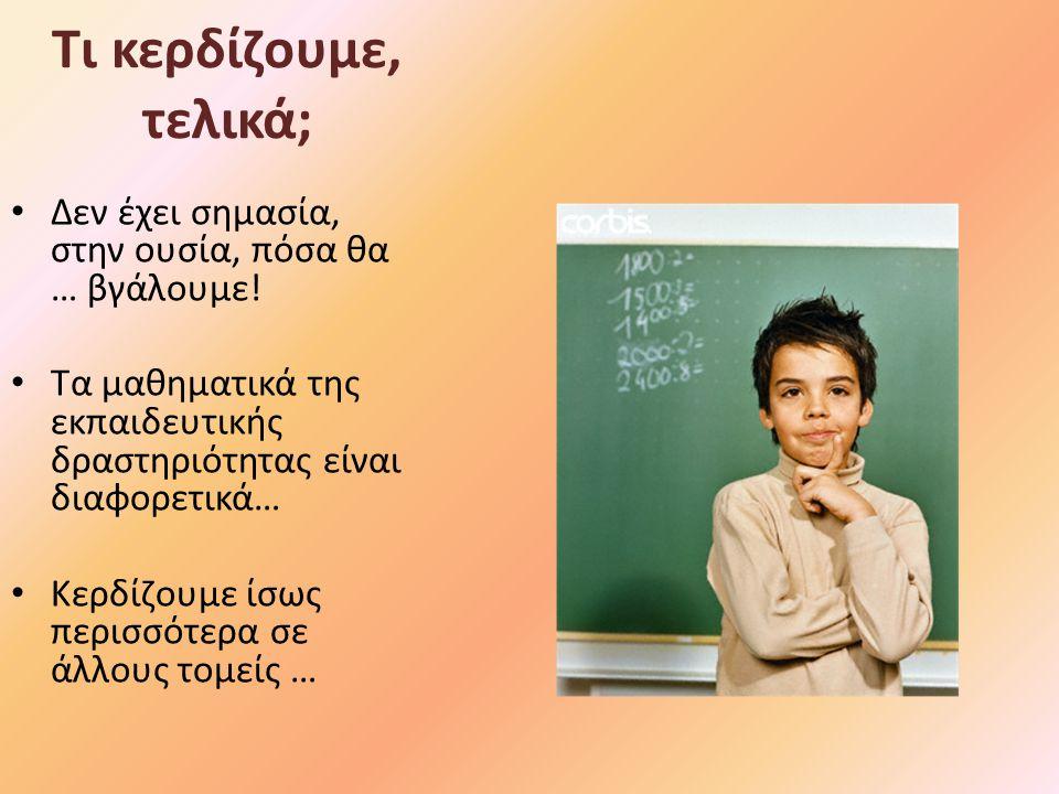 Τι κερδίζουμε, τελικά; Δεν έχει σημασία, στην ουσία, πόσα θα … βγάλουμε! Τα μαθηματικά της εκπαιδευτικής δραστηριότητας είναι διαφορετικά… Κερδίζουμε