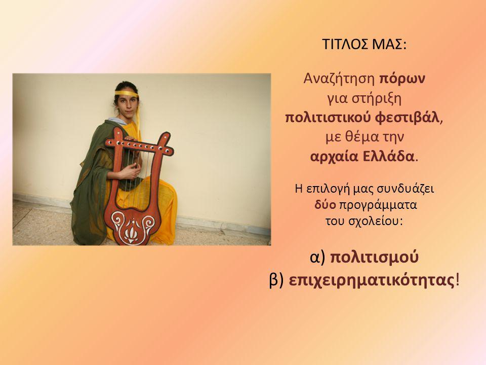 ΤΙΤΛΟΣ ΜΑΣ: Αναζήτηση πόρων για στήριξη πολιτιστικού φεστιβάλ, με θέμα την αρχαία Ελλάδα. Η επιλογή μας συνδυάζει δύο προγράμματα του σχολείου: α) πολ