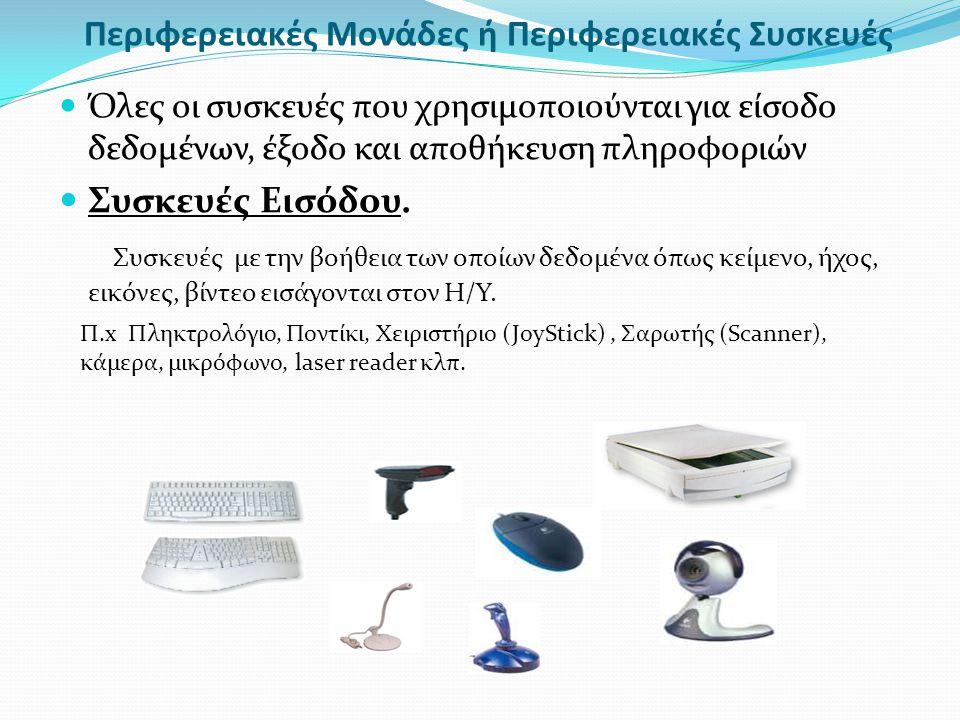 Περιφερειακές Μονάδες ή Περιφερειακές Συσκευές Όλες οι συσκευές που χρησιμοποιούνται για είσοδο δεδομένων, έξοδο και αποθήκευση πληροφοριών Συσκευές Ε