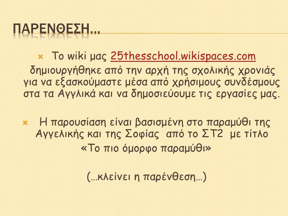  Το wiki μας 25thesschool.wikispaces.com25thesschool.wikispaces.com δημιουργήθηκε από την αρχή της σχολικής χρονιάς για να εξασκούμαστε μέσα από χρήσιμους συνδέσμους στα τα Αγγλικά και να δημοσιεύουμε τις εργασίες μας.
