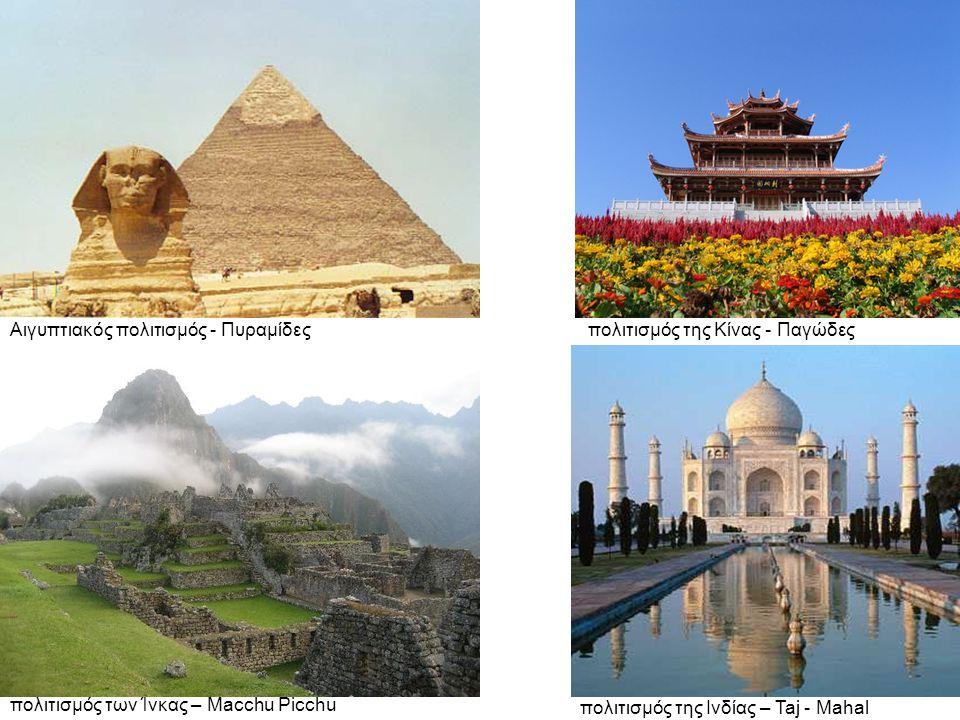 Αιγυπτιακός πολιτισμός - Πυραμίδες πολιτισμός των Ίνκας – Macchu Picchu πολιτισμός της Κίνας - Παγώδες πολιτισμός της Ινδίας – Taj - Mahal