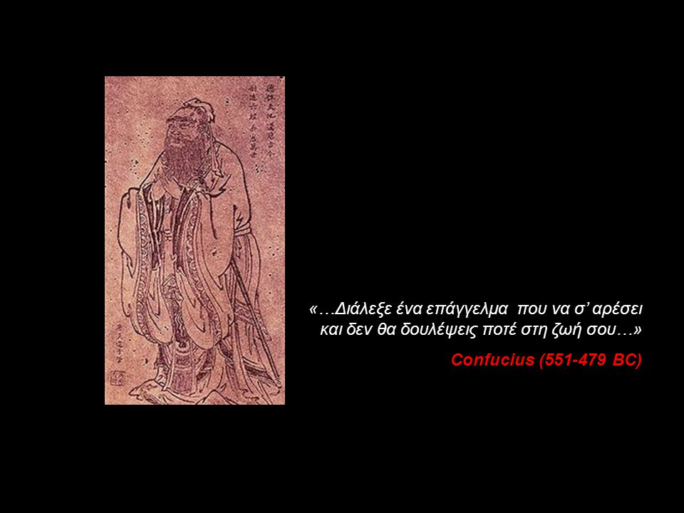«…Διάλεξε ένα επάγγελμα που να σ' αρέσει και δεν θα δουλέψεις ποτέ στη ζωή σου…» Confucius (551-479 BC)