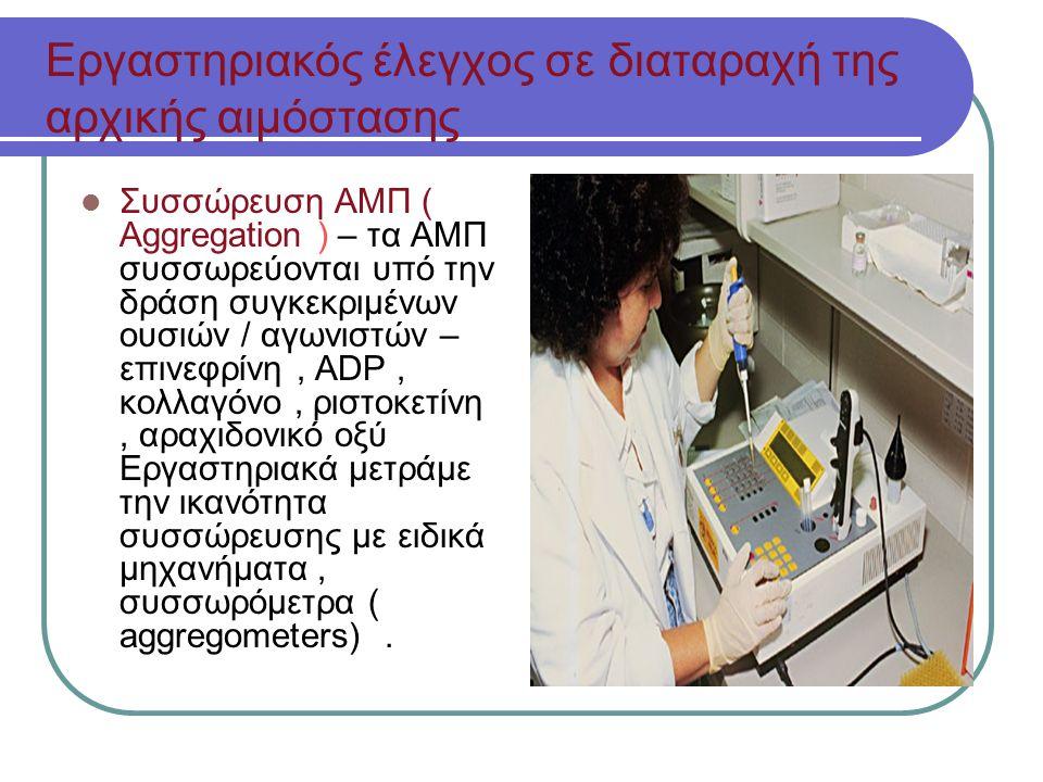 Εργαστηριακός έλεγχος σε διαταραχή της αρχικής αιμόστασης Συσσώρευση ΑΜΠ ( Aggregation ) – τα ΑΜΠ συσσωρεύονται υπό την δράση συγκεκριμένων ουσιών / αγωνιστών – επινεφρίνη, ADP, κολλαγόνο, ριστοκετίνη, αραχιδονικό οξύ Εργαστηριακά μετράμε την ικανότητα συσσώρευσης με ειδικά μηχανήματα, συσσωρόμετρα ( aggregometers).