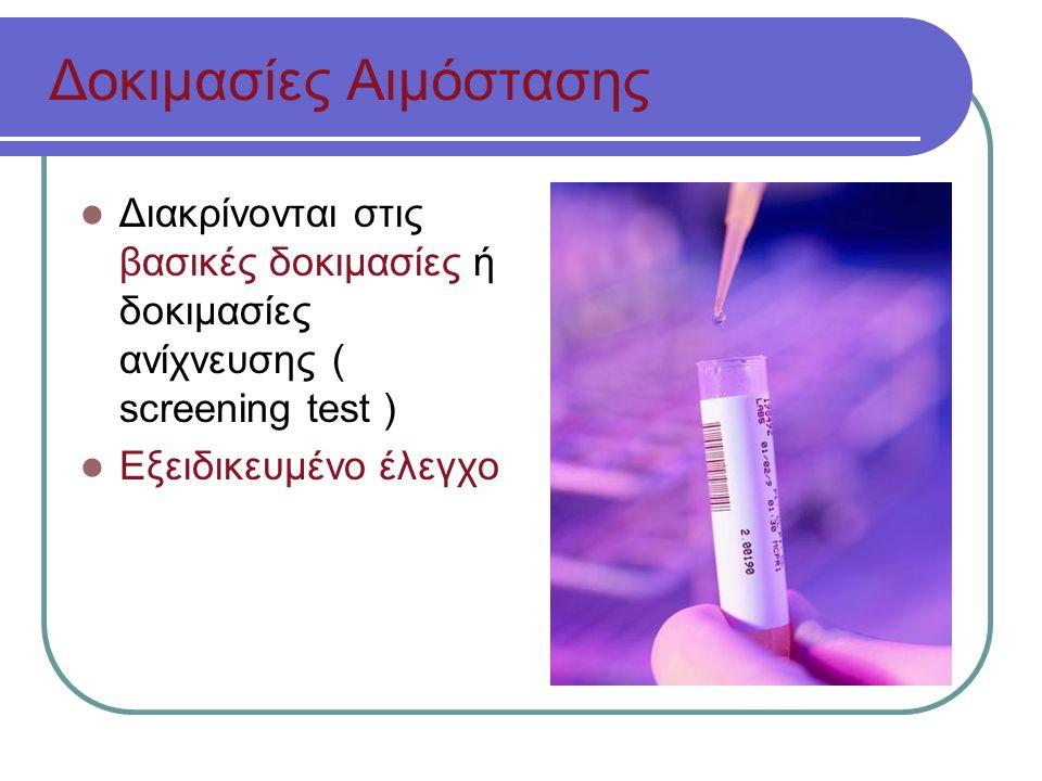 Δοκιμασίες Αιμόστασης Διακρίνονται στις βασικές δοκιμασίες ή δοκιμασίες ανίχνευσης ( screening test ) Εξειδικευμένο έλεγχο