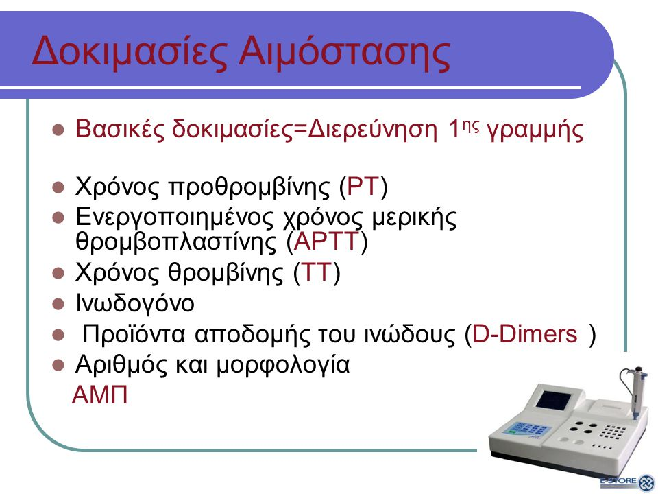Δοκιμασίες Αιμόστασης Βασικές δοκιμασίες=Διερεύνηση 1 ης γραμμής Χρόνος προθρομβίνης (ΡΤ) Ενεργοποιημένος χρόνος μερικής θρομβοπλαστίνης (ΑΡΤΤ) Χρόνος θρομβίνης (ΤΤ) Ινωδογόνο Προϊόντα αποδομής του ινώδους (D-Dimers ) Αριθμός και μορφολογία ΑΜΠ