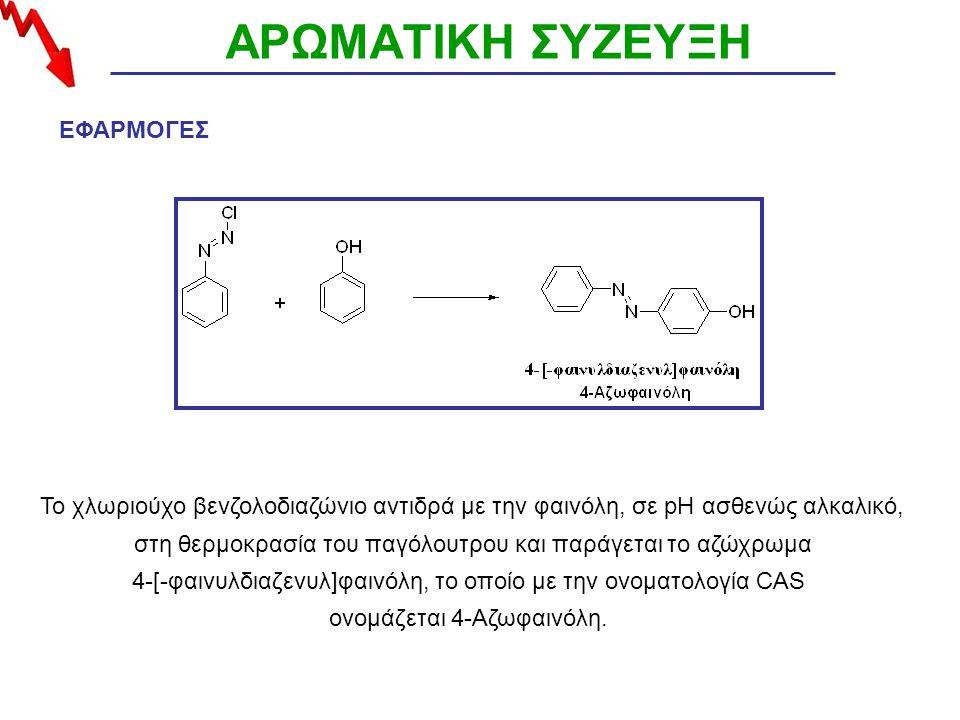 ΑΡΩΜΑΤΙΚΗ ΣΥΖΕΥΞΗ Το χλωριούχο βενζολοδιαζώνιο αντιδρά με την φαινόλη, σε pH ασθενώς αλκαλικό, στη θερμοκρασία του παγόλουτρου και παράγεται το αζώχρωμα 4-[-φαινυλδιαζενυλ]φαινόλη, το οποίο με την ονοματολογία CAS ονομάζεται 4-Αζωφαινόλη.