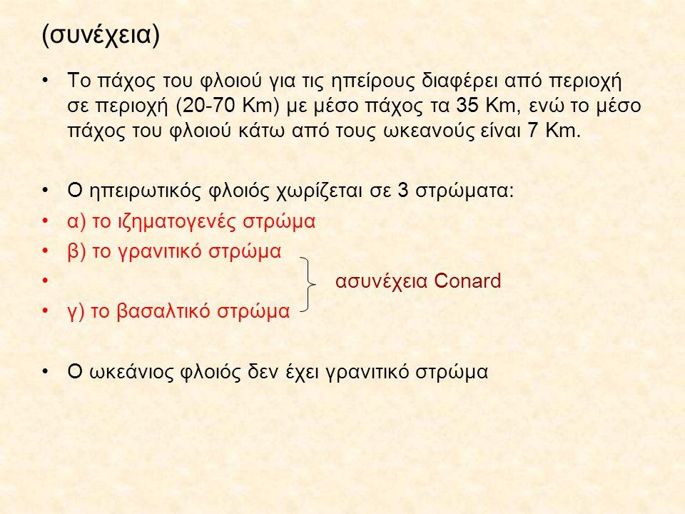 (συνέχεια) Το πάχος του φλοιού για τις ηπείρους διαφέρει από περιοχή σε περιοχή (20-70 Km) με μέσο πάχος τα 35 Km, ενώ το μέσο πάχος του φλοιού κάτω από τους ωκεανούς είναι 7 Km.