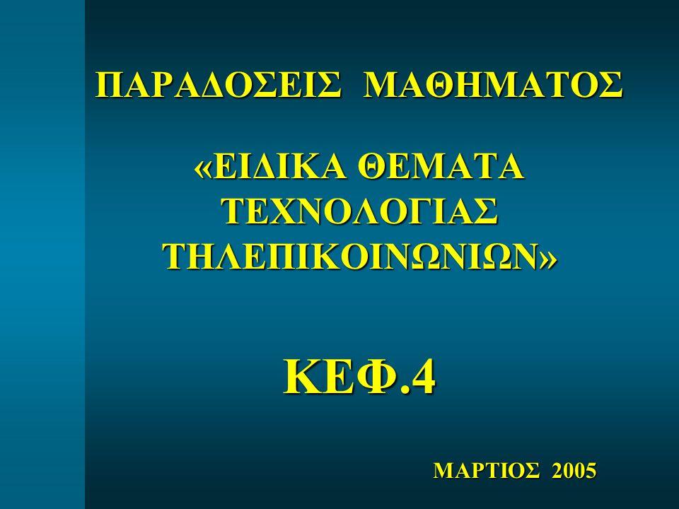 ΠΑΡΑΔΟΣΕΙΣ ΜΑΘΗΜΑΤΟΣ «ΕΙΔΙΚΑ ΘΕΜΑΤΑ ΤΕΧΝΟΛΟΓΙΑΣ ΤΗΛΕΠΙΚΟΙΝΩΝΙΩΝ» ΚΕΦ.4 ΜΑΡΤΙΟΣ 2005