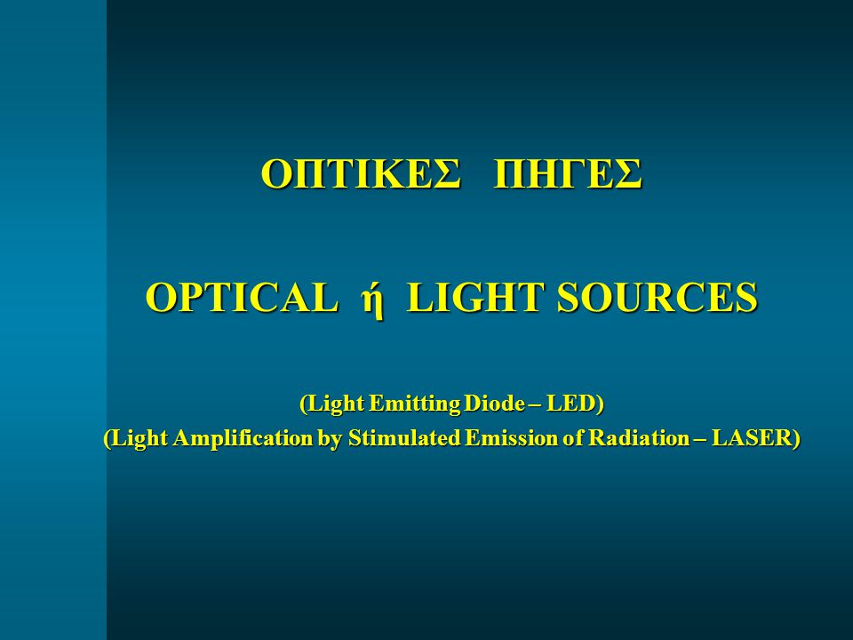 ΟΠΤΙΚΕΣ ΠΗΓΕΣ OPTICAL ή LIGHT SOURCES (Light Emitting Diode – LED) (Light Amplification by Stimulated Emission of Radiation – LASER)
