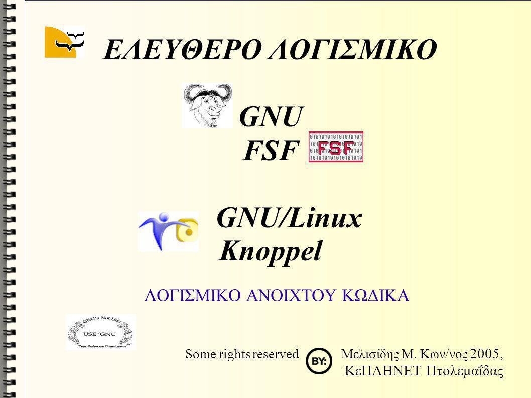 ΕΛΕΥΘΕΡΟ ΛΟΓΙΣΜΙΚΟ GNU FSF GNU/Linux Knoppel ΛΟΓΙΣΜΙΚΟ ΑΝΟΙΧΤΟΥ ΚΩΔΙΚΑ Some rights reserved Μελισίδης Μ. Κων/νος 2005, ΚεΠΛΗΝΕΤ Πτολεμαΐδας