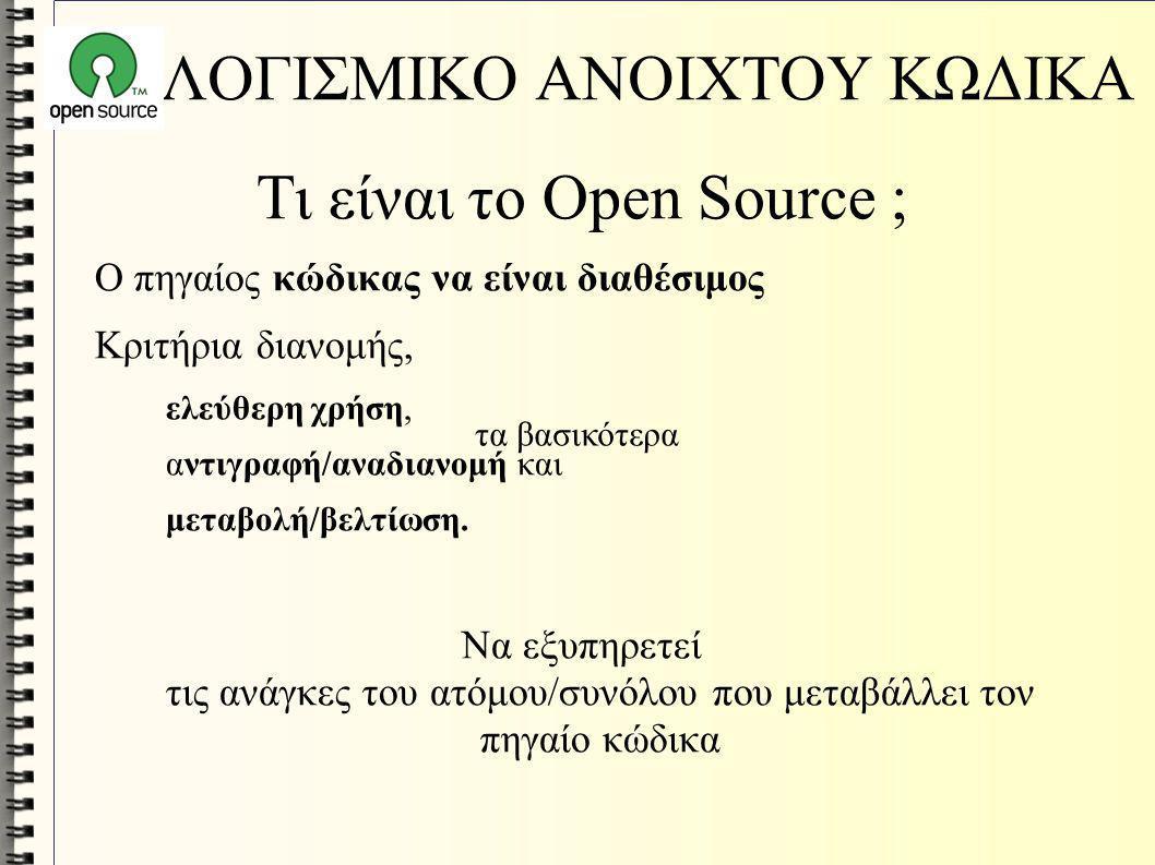 ΛΟΓΙΣΜΙΚΟ ΑΝΟΙΧΤΟΥ ΚΩΔΙΚΑ Τι είναι το Open Source ; Ο πηγαίος κώδικας να είναι διαθέσιμος Κριτήρια διανομής, ελεύθερη χρήση, αντιγραφή/αναδιανομή και