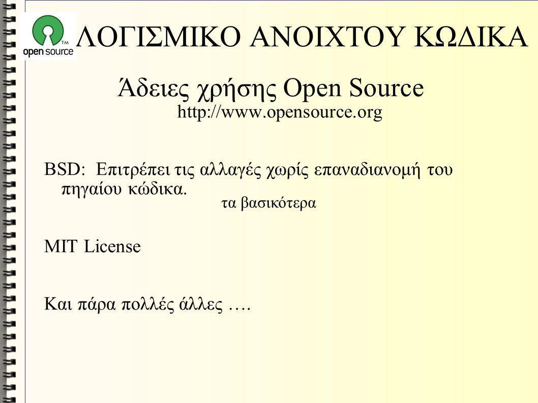 ΛΟΓΙΣΜΙΚΟ ΑΝΟΙΧΤΟΥ ΚΩΔΙΚΑ Άδειες χρήσης Open Source http://www.opensource.org BSD: Επιτρέπει τις αλλαγές χωρίς επαναδιανομή του πηγαίου κώδικα. MIT Li