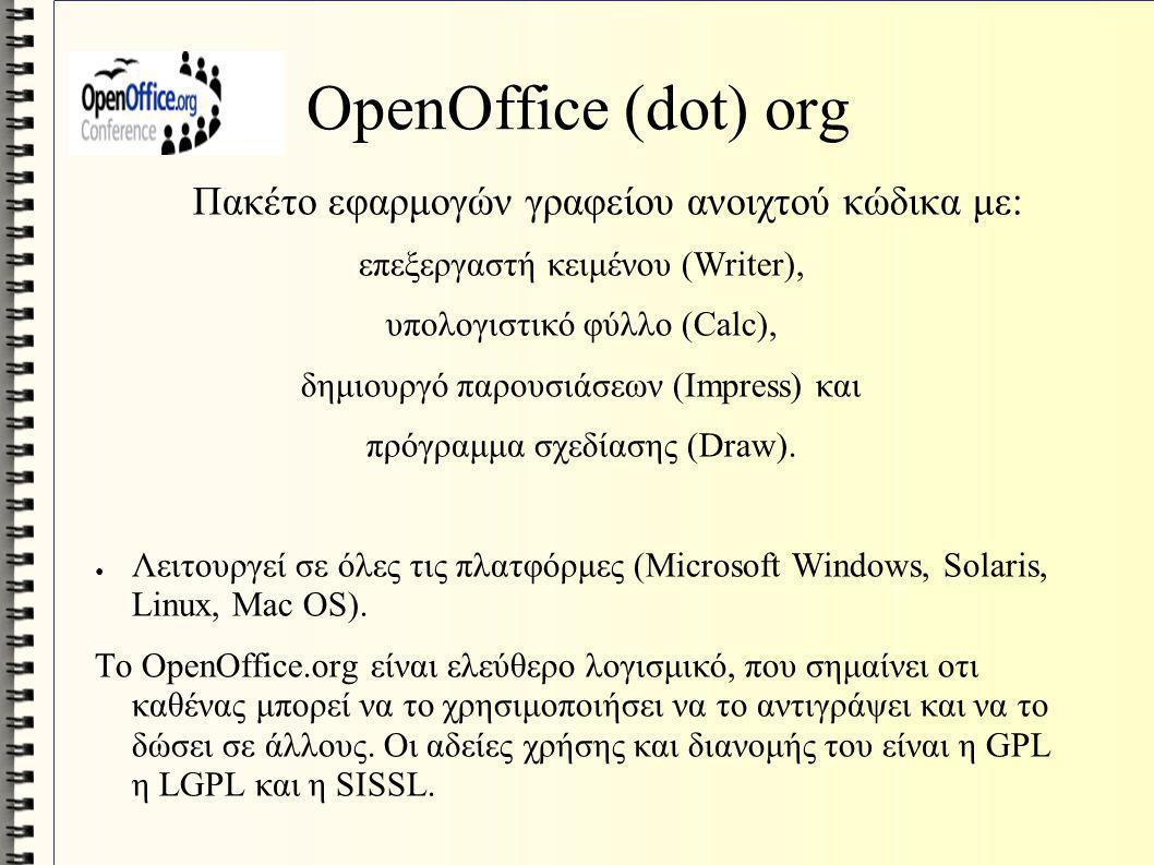 OpenOffice (dot) org Πακέτο εφαρμογών γραφείου ανοιχτού κώδικα με: επεξεργαστή κειμένου (Writer), υπολογιστικό φύλλο (Calc), δημιουργό παρουσιάσεων (Ι