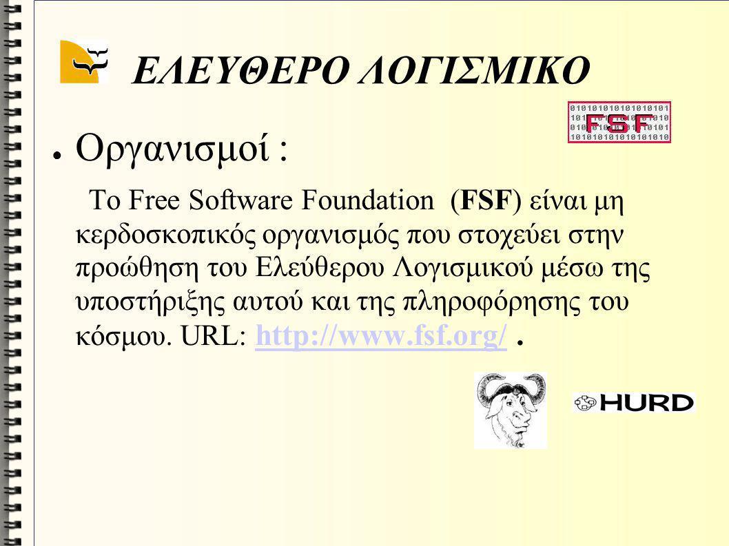 ΕΛΕΥΘΕΡΟ ΛΟΓΙΣΜΙΚΟ ● Οργανισμοί : Το Free Software Foundation (FSF) είναι μη κερδοσκοπικός οργανισμός που στοχεύει στην προώθηση του Ελεύθερου Λογισμι