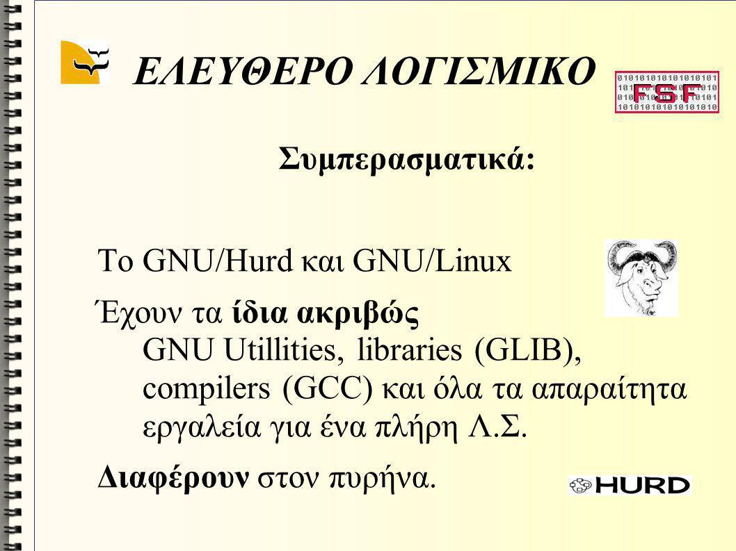 GNU Project Πληροφορίες για GNU: http://www.gnu.orghttp://www.gnu.org (Επίσημος ιστιοτόπος) http://www.stallman.org/http://www.stallman.org/ (Δημιουργός) http://www.gnu.org/software/hurd/hurd.htmlhttp://www.gnu.org/software/hurd/hurd.html (HURD) GNU/Linux είναι όλες οι διανομές με πυρήνα Linux (http://www.kernel.org) και εργαλεία GNU, π.χ.