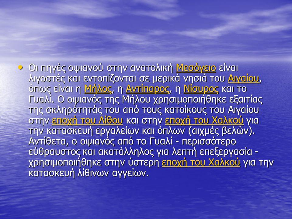 Οι πηγές οψιανού στην ανατολική Μεσόγειο είναι λιγοστές και εντοπίζονται σε μερικά νησιά του Αιγαίου, όπως είναι η Μήλος, η Αντίπαρος, η Νίσυρος και τ