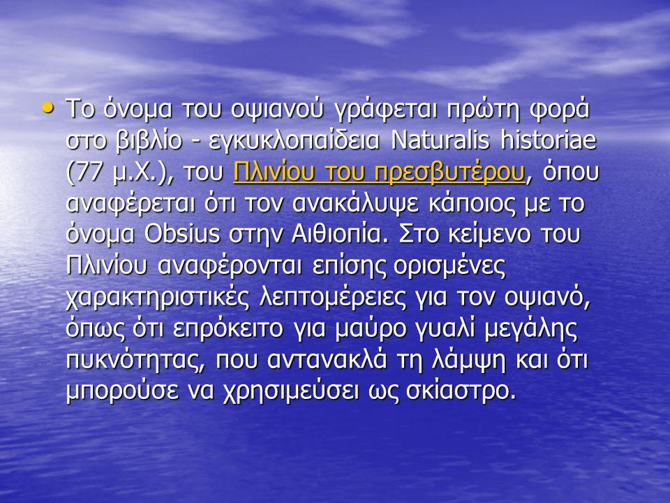 Το όνομα του οψιανού γράφεται πρώτη φορά στο βιβλίο - εγκυκλοπαίδεια Naturalis historiae (77 μ.Χ.), του Πλινίου του πρεσβυτέρου, όπου αναφέρεται ότι τ