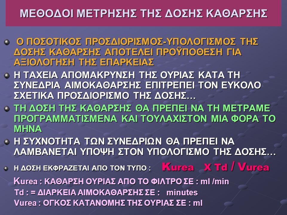ΜΕΘΟΔΟΙ ΜΕΤΡΗΣΗΣ ΤΗΣ ΔΟΣΗΣ ΚΑΘΑΡΣΗΣ Ο ΠΟΣΟΤΙΚΟΣ ΠΡΟΣΔΙΟΡΙΣΜΟΣ-ΥΠΟΛΟΓΙΣΜΟΣ ΤΗΣ ΔΟΣΗΣ ΚΑΘΑΡΣΗΣ ΑΠΟΤΕΛΕΙ ΠΡΟΫΠΟΘΕΣΗ ΓΙΑ ΑΞΙΟΛΟΓΗΣΗ ΤΗΣ ΕΠΑΡΚΕΙΑΣ Ο ΠΟΣΟΤΙΚΟΣ ΠΡΟΣΔΙΟΡΙΣΜΟΣ-ΥΠΟΛΟΓΙΣΜΟΣ ΤΗΣ ΔΟΣΗΣ ΚΑΘΑΡΣΗΣ ΑΠΟΤΕΛΕΙ ΠΡΟΫΠΟΘΕΣΗ ΓΙΑ ΑΞΙΟΛΟΓΗΣΗ ΤΗΣ ΕΠΑΡΚΕΙΑΣ Η ΤΑΧΕΙΑ ΑΠΟΜΑΚΡΥΝΣΗ ΤΗΣ ΟΥΡΙΑΣ ΚΑΤΑ ΤΗ ΣΥΝΕΔΡΙΑ ΑΙΜΟΚΑΘΑΡΣΗΣ ΕΠΙΤΡΕΠΕΙ ΤΟΝ ΕΥΚΟΛΟ ΣΧΕΤΙΚΑ ΠΡΟΣΔΙΟΡΙΣΜΟ ΤΗΣ ΔΟΣΗΣ… ΤΗ ΔΟΣΗ ΤΗΣ ΚΑΘΑΡΣΗΣ ΘΑ ΠΡΕΠΕΙ ΝΑ ΤΗ ΜΕΤΡΑΜΕ ΠΡΟΓΡΑΜΜΑΤΙΣΜΕΝΑ ΚΑΙ ΤΟΥΛΑΧΙΣΤΟΝ ΜΙΑ ΦΟΡΑ ΤΟ ΜΗΝΑ Η ΣΥΧΝΟΤΗΤΑ ΤΩΝ ΣΥΝΕΔΡΙΩΝ ΘΑ ΠΡΕΠΕΙ ΝΑ ΛΑΜΒΑΝΕΤΑΙ ΥΠΟΨΗ ΣΤΟΝ ΥΠΟΛΟΓΙΣΜΟ ΤΗΣ ΔΟΣΗΣ… Η ΔΟΣΗ ΕΚΦΡΑΖΕΤΑΙ ΑΠΟ ΤΟΝ ΤΥΠΟ : Κ urea X Τd / V urea Κ urea : ΚΑΘΑΡΣΗ ΟΥΡΙΑΣ ΑΠΟ ΤΟ ΦΙΛΤΡΟ ΣΕ : ml /min Κ urea : ΚΑΘΑΡΣΗ ΟΥΡΙΑΣ ΑΠΟ ΤΟ ΦΙΛΤΡΟ ΣΕ : ml /min Td : = ΔΙΑΡΚΕΙΑ ΑΙΜΟΚΑΘΑΡΣΗΣ ΣΕ : minutes Td : = ΔΙΑΡΚΕΙΑ ΑΙΜΟΚΑΘΑΡΣΗΣ ΣΕ : minutes Vurea : ΟΓΚΟΣ ΚΑΤΑΝΟΜΗΣ ΤΗΣ ΟΥΡΙΑΣ ΣΕ : ml Vurea : ΟΓΚΟΣ ΚΑΤΑΝΟΜΗΣ ΤΗΣ ΟΥΡΙΑΣ ΣΕ : ml