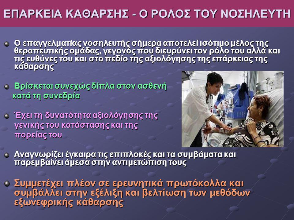 ΕΠΑΡΚΕΙΑ ΚΑΘΑΡΣΗΣ - Ο ΡΟΛΟΣ ΤΟΥ ΝΟΣΗΛΕΥΤΗ Ο επαγγελματίας νοσηλευτής σήμερα αποτελεί ισότιμο μέλος της θεραπευτικής ομάδας, γεγονός που διευρύνει τον ρόλο του αλλά και τις ευθύνες του και στο πεδίο της αξιολόγησης της επάρκειας της κάθαρσης Βρίσκεται συνεχώς δίπλα στον ασθενή κατά τη συνεδρία κατά τη συνεδρία Έχει τη δυνατότητα αξιολόγησης της γενικής του κατάστασης και της γενικής του κατάστασης και της πορείας του πορείας του Αναγνωρίζει έγκαιρα τις επιπλοκές και τα συμβάματα και παρεμβαίνει άμεσα στην αντιμετώπιση τους Συμμετέχει πλέον σε ερευνητικά πρωτόκολλα και συμβάλλει στην εξέλιξη και βελτίωση των μεθόδων εξωνεφρικής κάθαρσης