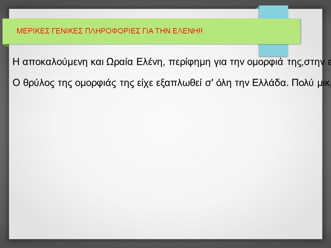 ΜΕΡΙΚΕΣ ΓΕΝΙΚΕΣ ΠΛΗΡΟΦΟΡΙΕΣ ΓΙΑ ΤΗΝ ΕΛΕΝΗ!! Η αποκαλούμενη και Ωραία Ελένη, περίφημη για την ομορφιά της,στην ελληνική μυθολογία ήταν κόρη του Τυνδάρε
