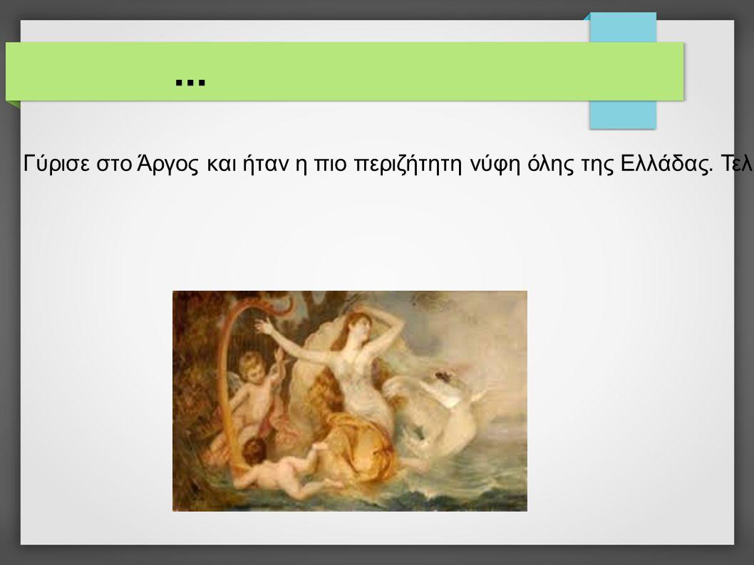 ... Γύρισε στο Άργος και ήταν η πιο περιζήτητη νύφη όλης της Ελλάδας. Τελικά, ο επίσημος πατέρας της, ο Τυνδάρεως, διάλεξε τον Μενέλαο για να την παντ