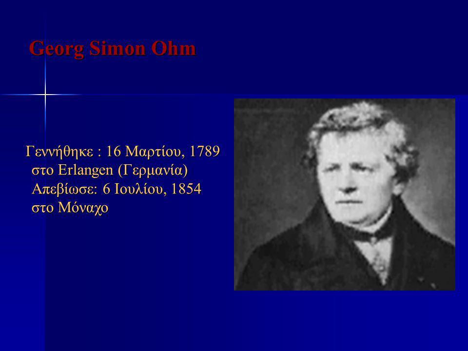 Georg Simon Ohm Γεννήθηκε : 16 Μαρτίου, 1789 στο Erlangen (Γερμανία) Απεβίωσε: 6 Ιουλίου, 1854 στο Μόναχο Γεννήθηκε : 16 Μαρτίου, 1789 στο Erlangen (Γ