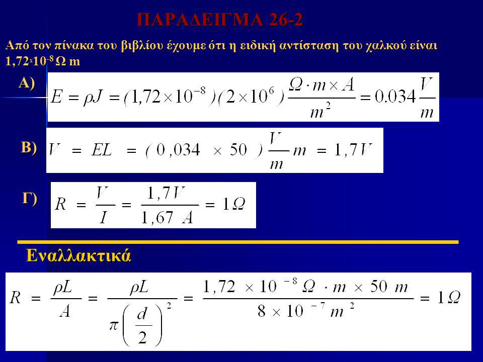 ΠΑΡΑΔΕΙΓΜΑ 26-2 Α) Β) Γ) Εναλλακτικά Γ) Από τον πίνακα του βιβλίου έχουμε ότι η ειδική αντίσταση του χαλκού είναι 1,72 x 10 -8 Ω m
